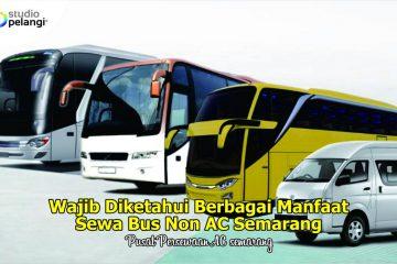 Wajib Diketahui Berbagai Manfaat Sewa Bus Non AC Semarang