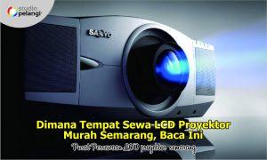 Dimana Tempat Sewa LCD Proyektor Murah Semarang, Baca Ini