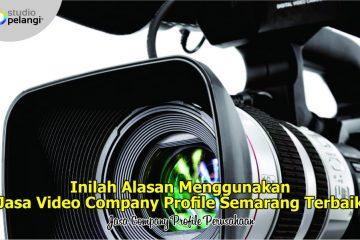 Inilah Alasan Menggunakan Jasa Video Company Profile Semarang Terbaik