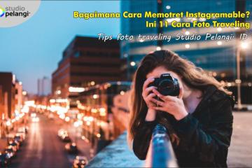 Bagaimana Cara Memotret Instagramable Ini 11 Cara Foto Traveling