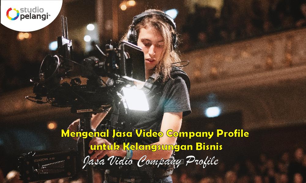Mengenal Jasa Video Company Profile untuk Kelangsungan Bisnis-01